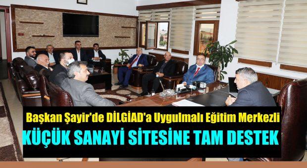 Belediye Başkanı Şayir'den DİLGİAD'ın Uygulamalı Eğitim Merkezli Küçük Sanayi Sitesi Projesine Tam Destek